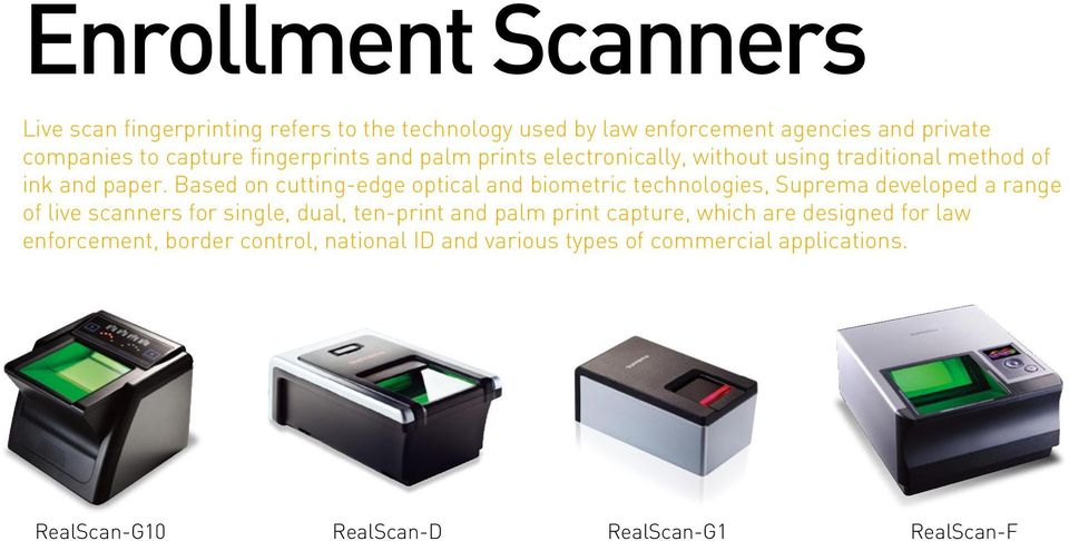 Based on cutting-edge optical and biometric technologies, Suprema developed a range of live scanners for single, dual, ten-print and