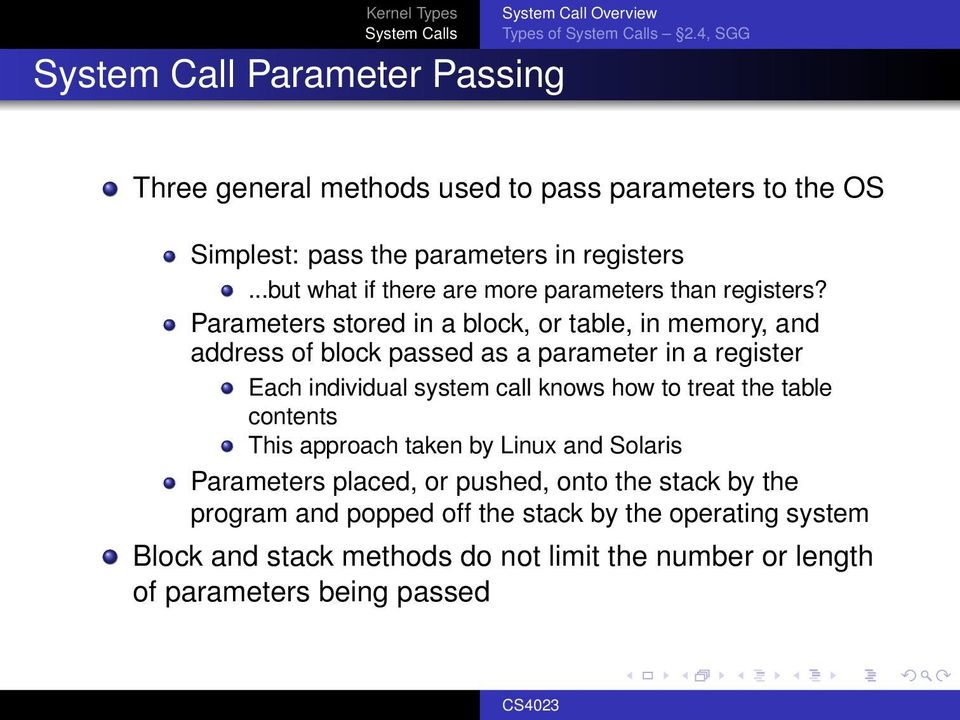 Parameters stored in a block, or table, in memory, and address of block passed as a parameter in a register Each individual system call knows how to