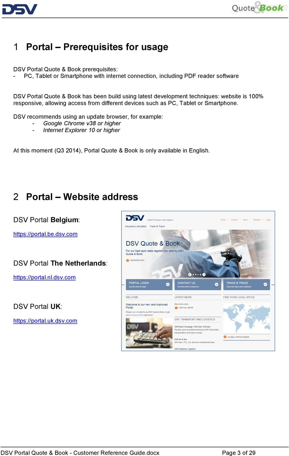 DSV recommends using an update browser, for example: - Google Chrome v38 or higher - Internet Explorer 10 or higher At this moment (Q3 2014), Portal Quote & Book is only available in