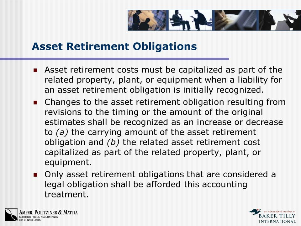 Changes to the asset retirement obligation resulting from revisions to the timing or the amount of the original estimates shall be recognized as an increase or