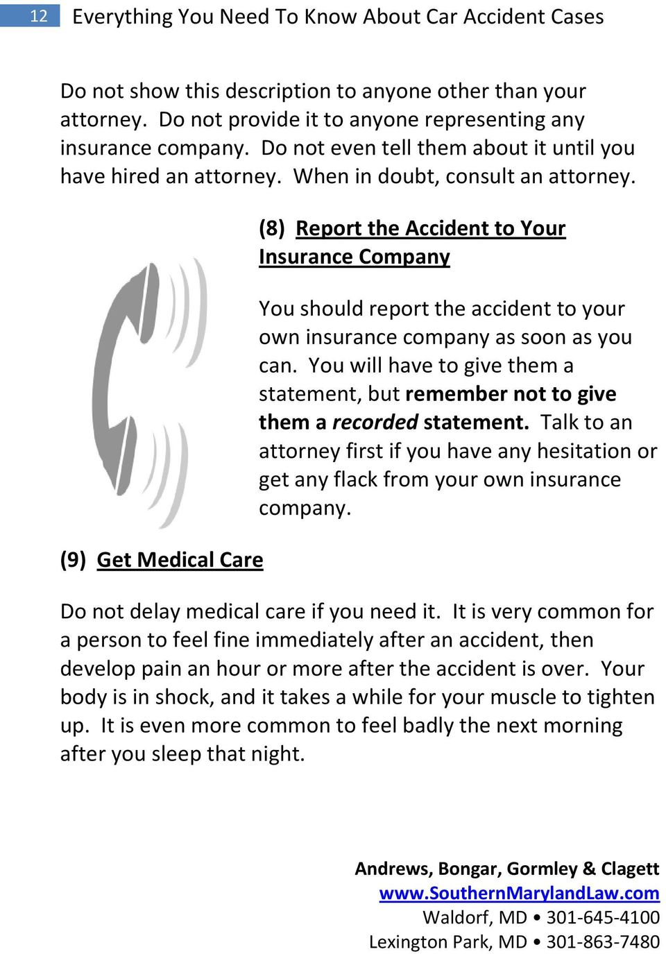 (9) Get Medical Care (8) Report the Accident to Your Insurance Company You should report the accident to your own insurance company as soon as you can.