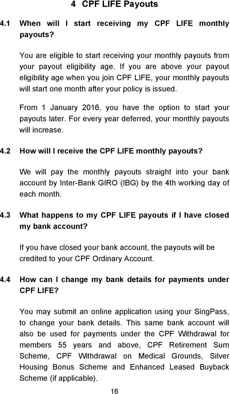 From 1 January 2016, you have the option to start your payouts later. For every year deferred, your monthly payouts will increase. 4.2 How will I receive the CPF LIFE monthly payouts?