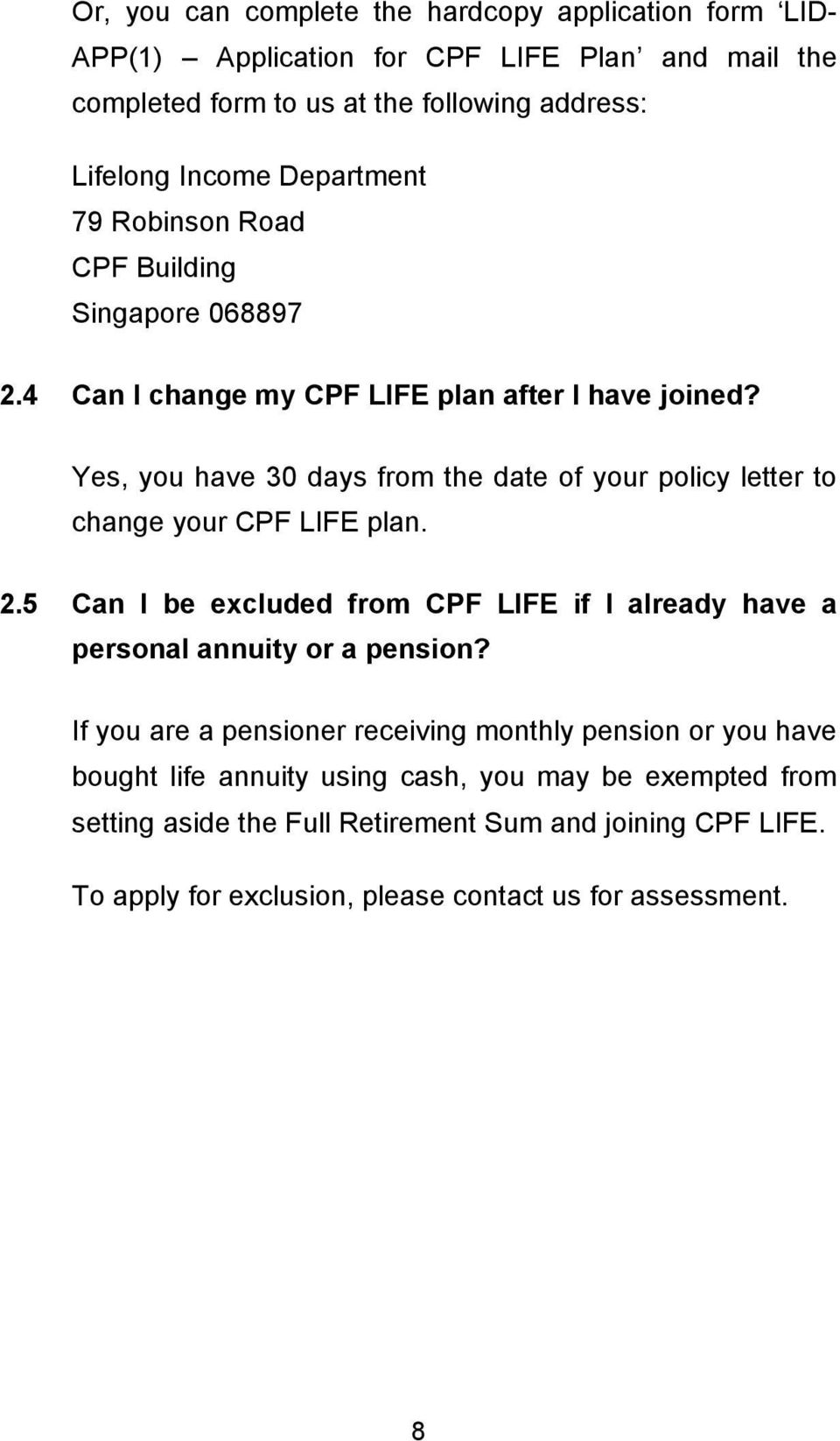 Yes, you have 30 days from the date of your policy letter to change your CPF LIFE plan. 2.5 Can I be excluded from CPF LIFE if I already have a personal annuity or a pension?