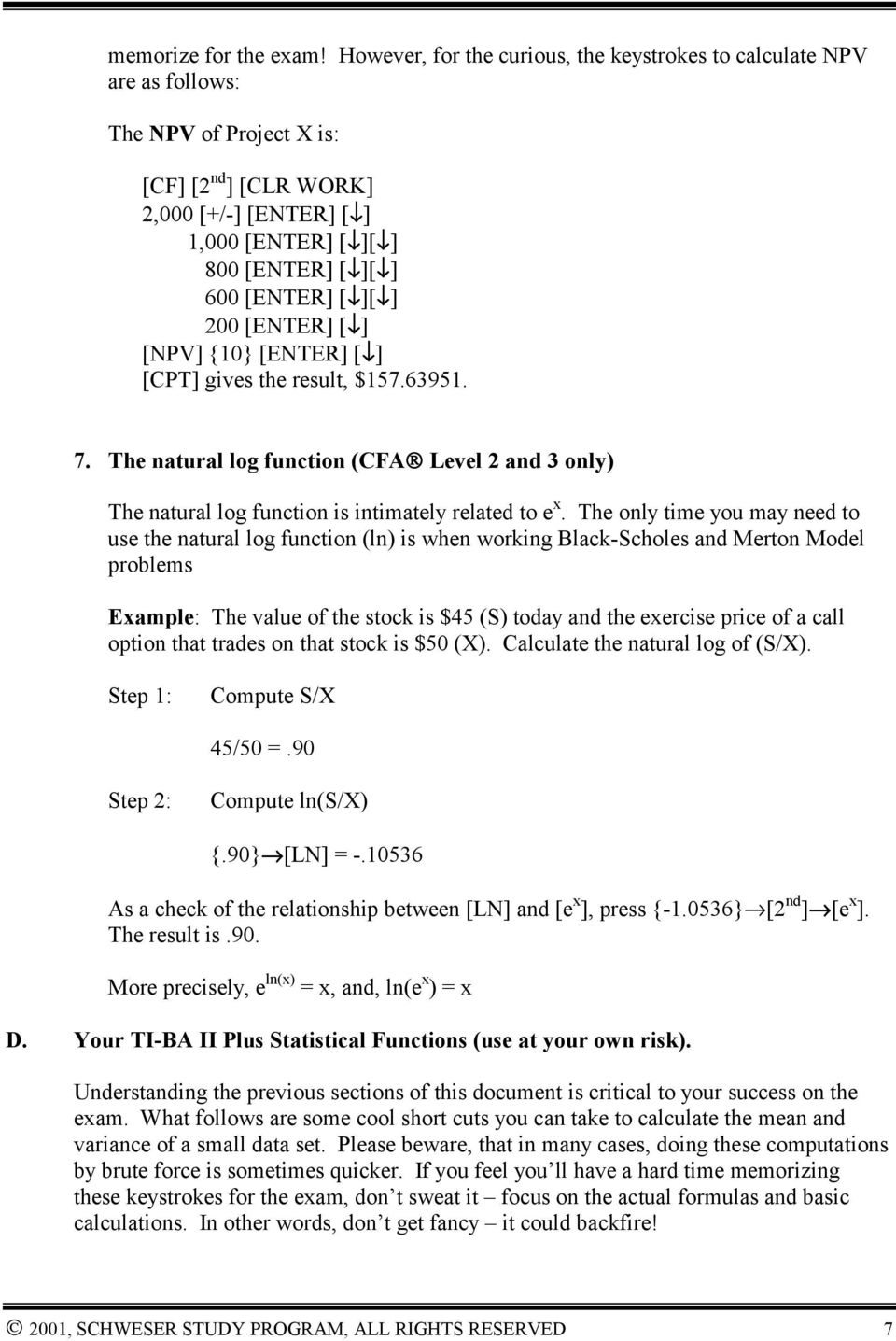 [ ][ ] 200 [ENTER] [ ] [NPV] {10} [ENTER] [ ] [CPT] gives the result, $157.63951. 7. The natural log function (CFA Level 2 and 3 only) The natural log function is intimately related to e x.