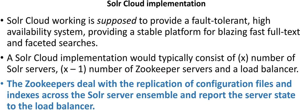 A Solr Cloud implementation would typically consist of (x) number of Solr servers, (x 1) number of Zookeeper servers and