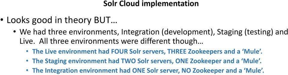 All three environments were different though The Live environment had FOUR Solr servers, THREE