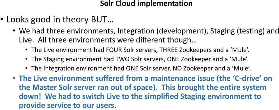 The Staging environment had TWO Solr servers, ONE Zookeeper and a Mule. The Integration environment had ONE Solr server, NO Zookeeper and a Mule.