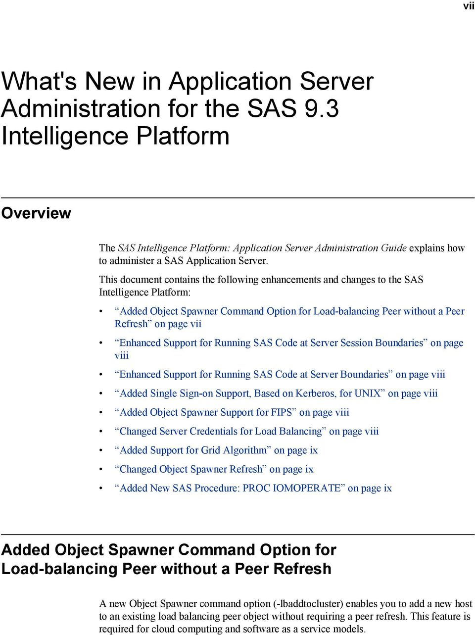This document contains the following enhancements and changes to the SAS Intelligence Platform: Added Object Spawner Command Option for Load-balancing Peer without a Peer Refresh on page vii Enhanced