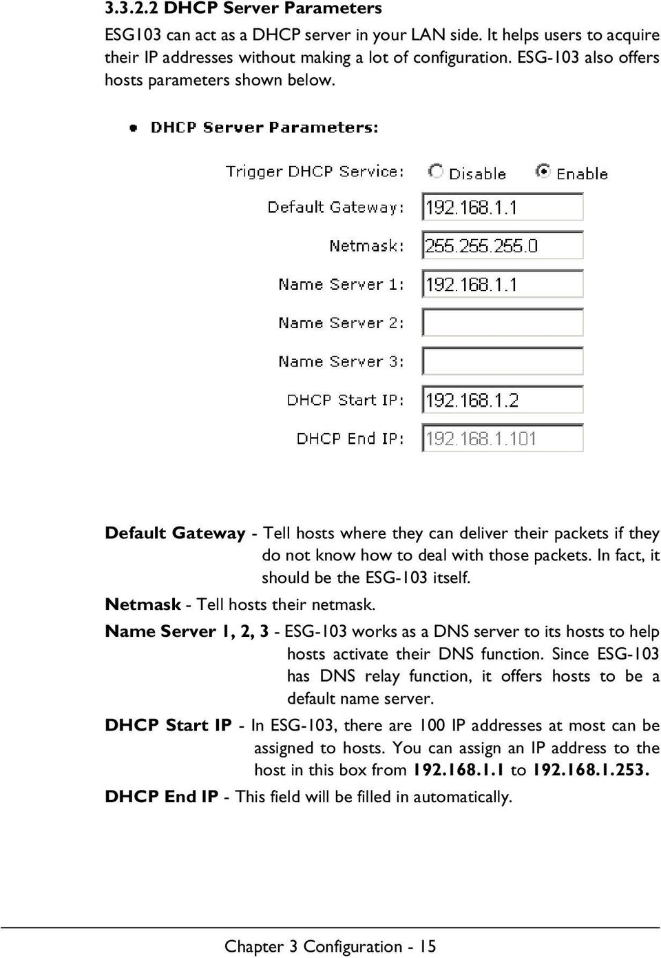 In fact, it should be the ESG-103 itself. Netmask - Tell hosts their netmask. Name Server 1, 2, 3 - ESG-103 works as a DNS server to its hosts to help hosts activate their DNS function.