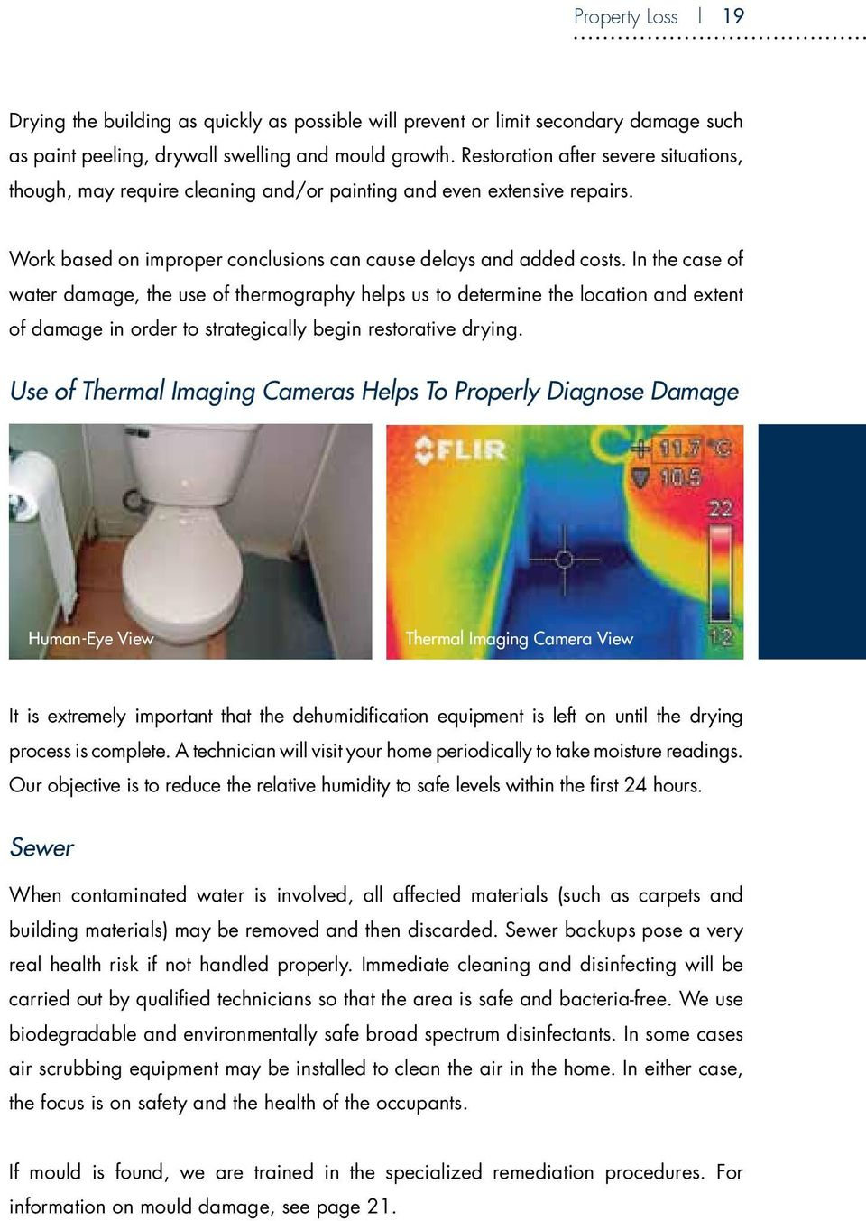 In the case of water damage, the use of thermography helps us to determine the location and extent of damage in order to strategically begin restorative drying.