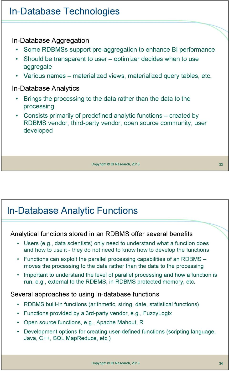 In-Database Analytics Brings the processing to the data rather than the data to the processing Consists primarily of predefined analytic functions created by RDBMS vendor, third-party vendor, open