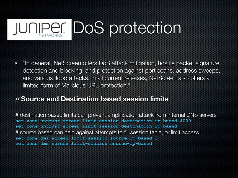 // Source and Destination based session limits # destination based limits can prevent amplification attack from internal DNS servers set zone untrust screen limit-session