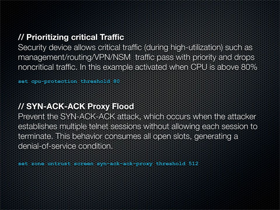 In this example activated when CPU is above 80% set cpu-protection threshold 80 // SYN-ACK-ACK Proxy Flood Prevent the SYN-ACK-ACK attack, which