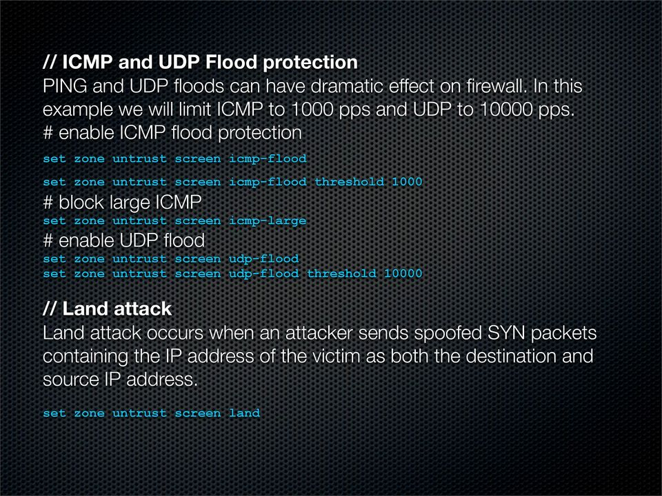 # enable ICMP flood protection set zone untrust screen icmp-flood set zone untrust screen icmp-flood threshold 1000 # block large ICMP set zone untrust