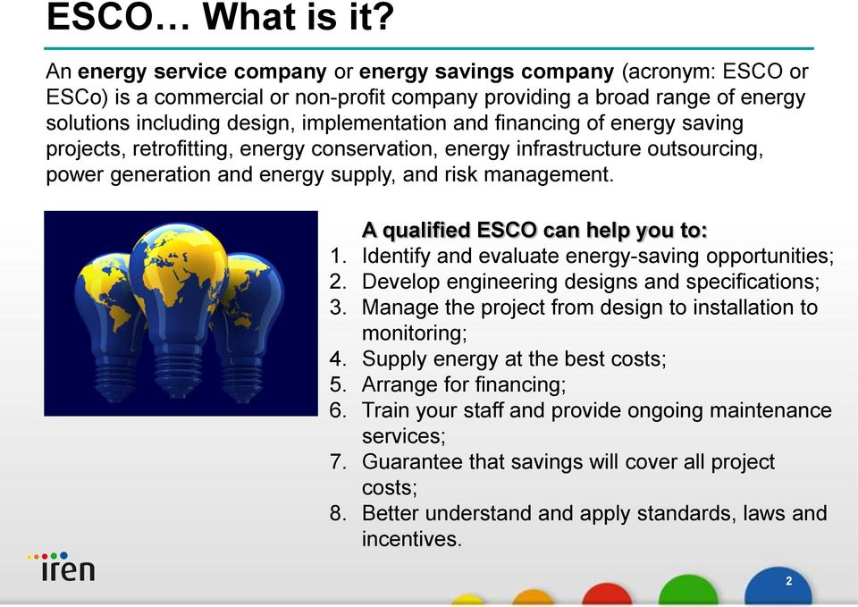 financing of energy saving projects, retrofitting, energy conservation, energy infrastructure outsourcing, power generation and energy supply, and risk management. A qualified ESCO can help you to: 1.