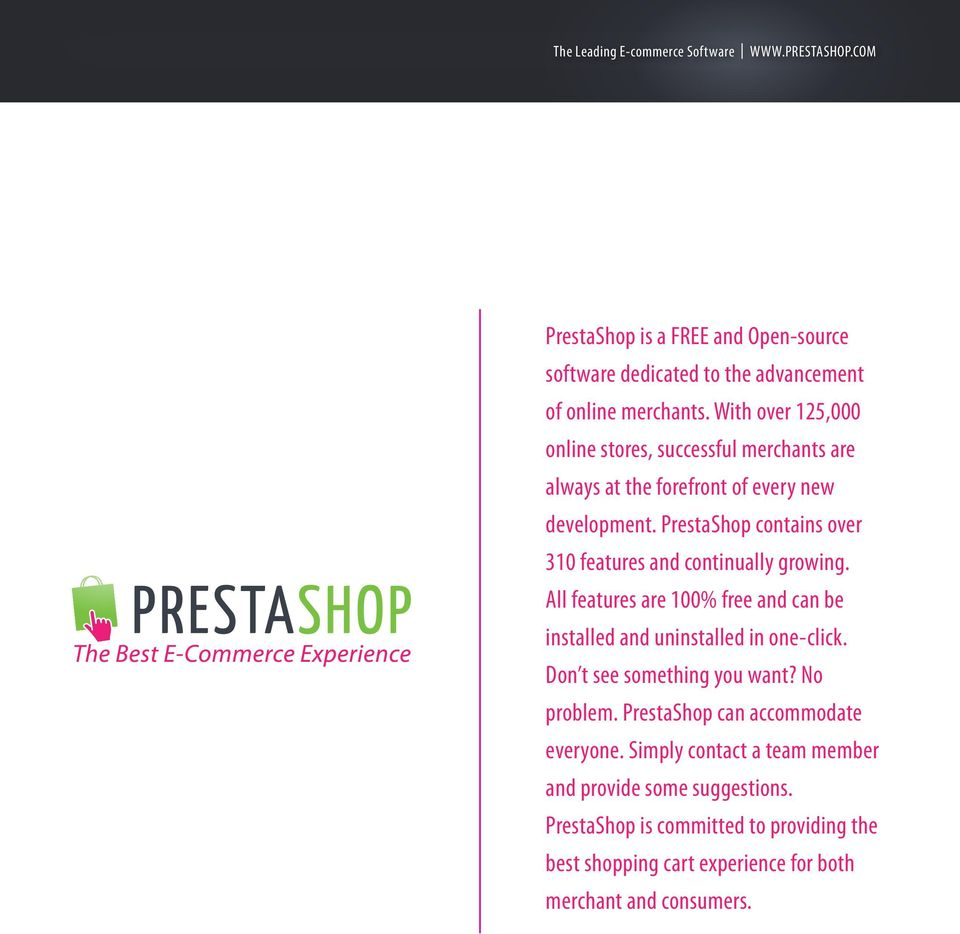 PrestaShop contains over 310 features and continually growing. All features are 100% free and can be installed and uninstalled in one-click.