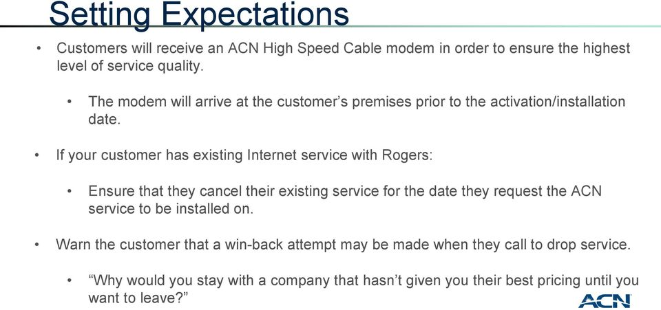 If your customer has existing Internet service with Rogers: Ensure that they cancel their existing service for the date they request the ACN