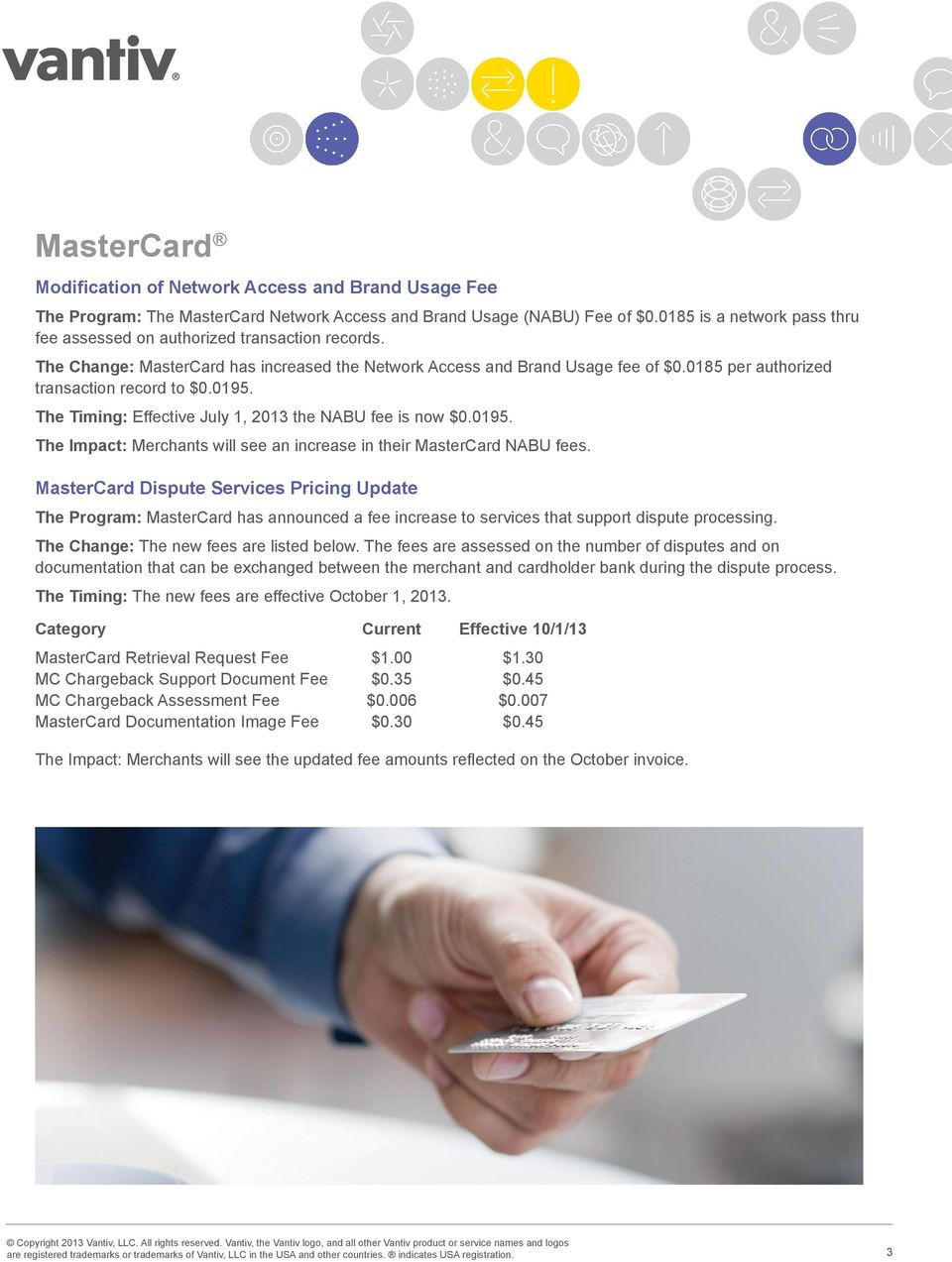 0185 per authorized transaction record to $0.0195. The Timing: Effective July 1, 2013 the NABU fee is now $0.0195. The Impact: Merchants will see an increase in their MasterCard NABU fees.