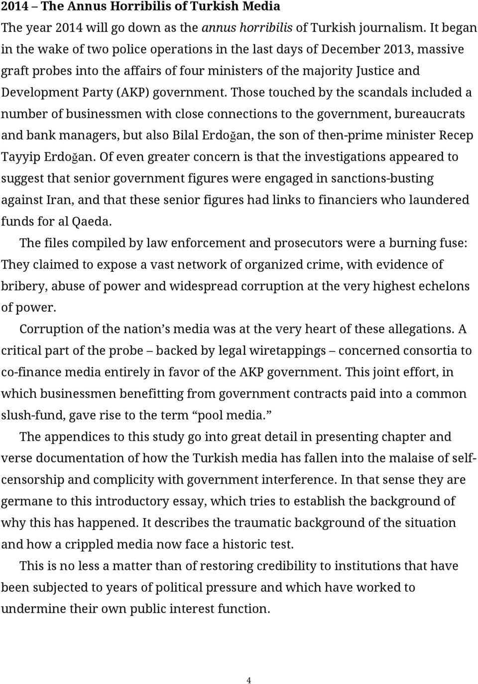 Those touched by the scandals included a number of businessmen with close connections to the government, bureaucrats and bank managers, but also Bilal Erdoğan, the son of then-prime minister Recep