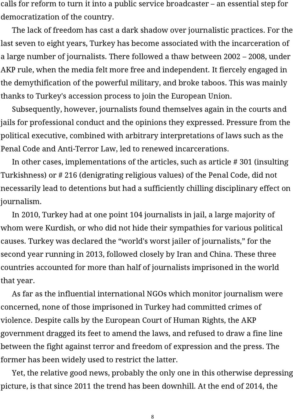 There followed a thaw between 2002 2008, under AKP rule, when the media felt more free and independent. It fiercely engaged in the demythification of the powerful military, and broke taboos.