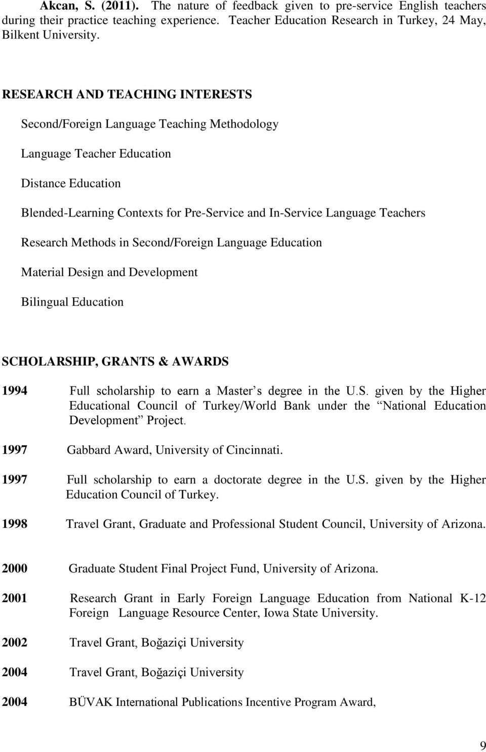 Research Methods in Second/Foreign Language Education Material Design and Development Bilingual Education SCHOLARSHIP, GRANTS & AWARDS 1994 Full scholarship to earn a Master s degree in the U.S. given by the Higher Educational Council of Turkey/World Bank under the National Education Development Project.