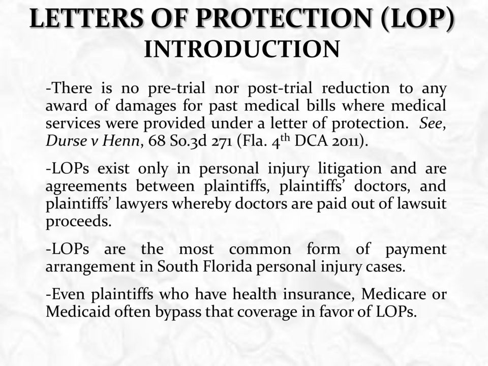 -LOPs exist only in personal injury litigation and are agreements between plaintiffs, plaintiffs doctors, and plaintiffs lawyers whereby doctors are paid out
