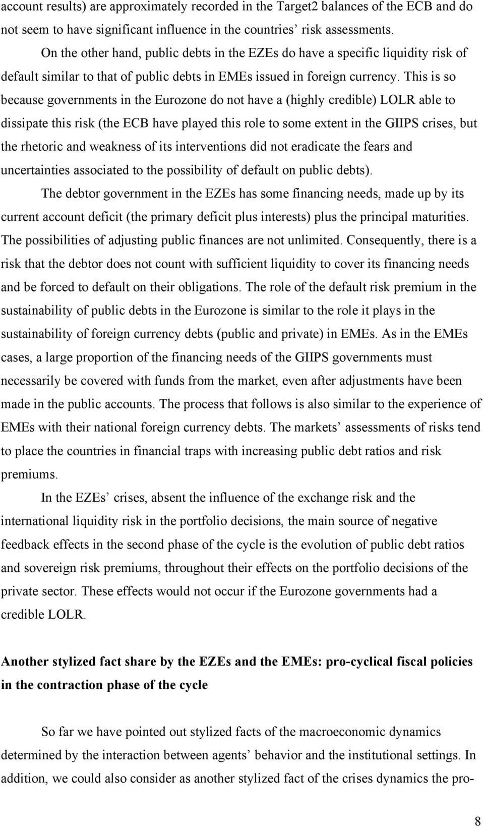 This is so because governments in the Eurozone do not have a (highly credible) LOLR able to dissipate this risk (the ECB have played this role to some extent in the GIIPS crises, but the rhetoric and