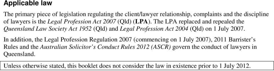 The LPA replaced and repealed the Queensland Law Society Act 1952 (Qld) and Legal Profession Act 2004 (Qld) on 1 July 2007.