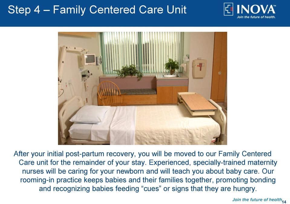 Experienced, specially-trained maternity nurses will be caring for your newborn and will teach you about