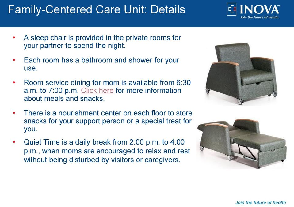 There is a nourishment center on each floor to store snacks for your support person or a special treat for you.