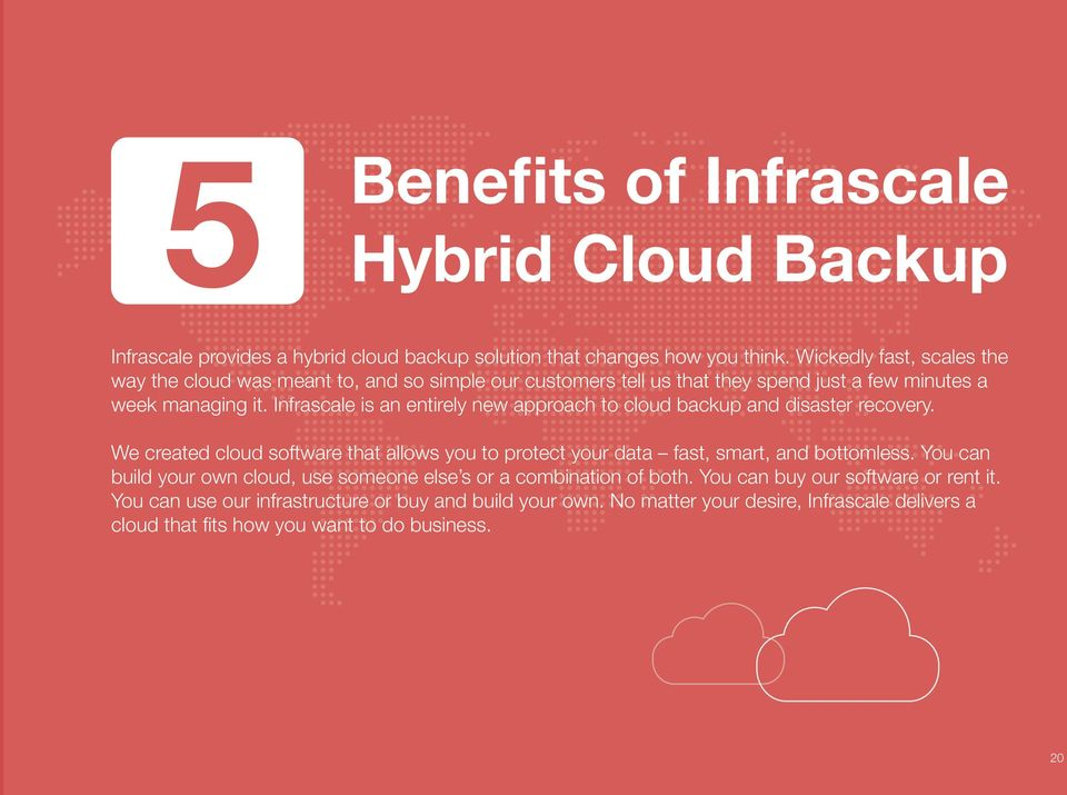 Infrascale is an entirely new approach to cloud backup and disaster recovery. We created cloud software that allows you to protect your data fast, smart, and bottomless.