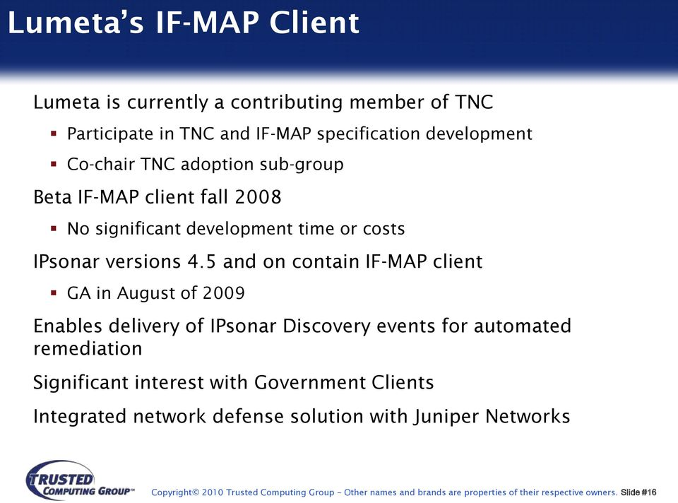 5 and on contain IF-MAP client GA in August of 2009 Enables delivery of IPsonar Discovery events for automated remediation Significant interest