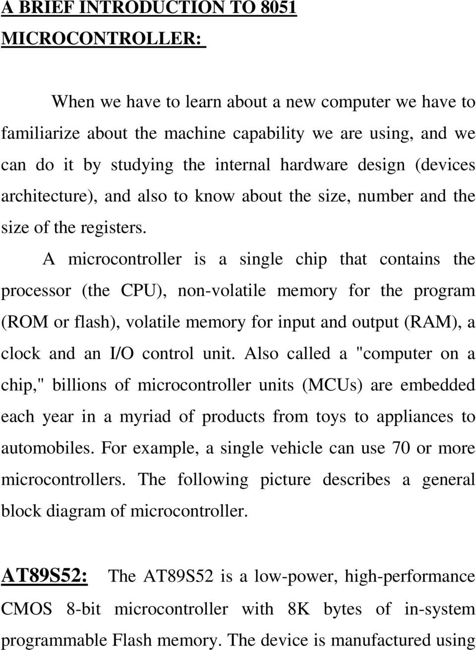 A microcontroller is a single chip that contains the processor (the CPU), non-volatile memory for the program (ROM or flash), volatile memory for input and output (RAM), a clock and an I/O control