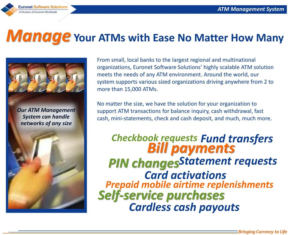 Our ATM Management System can handle networks of any size No matter the size, we have the solution for your organization to support ATM transactions for balance inquiry, cash withdrawal, fast