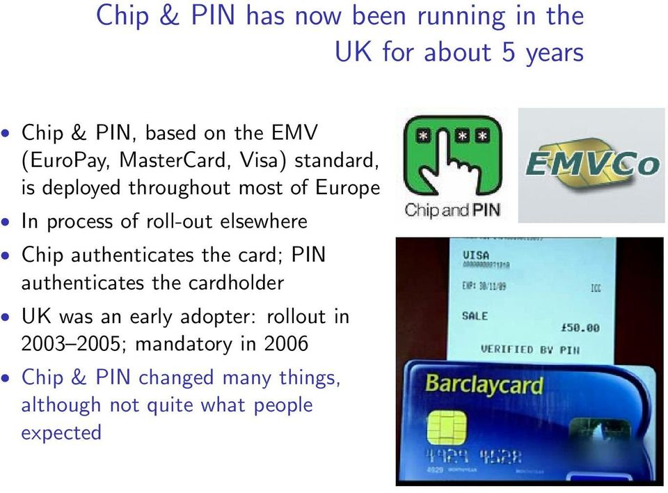 Chip authenticates the card; PIN authenticates the cardholder UK was an early adopter: rollout in
