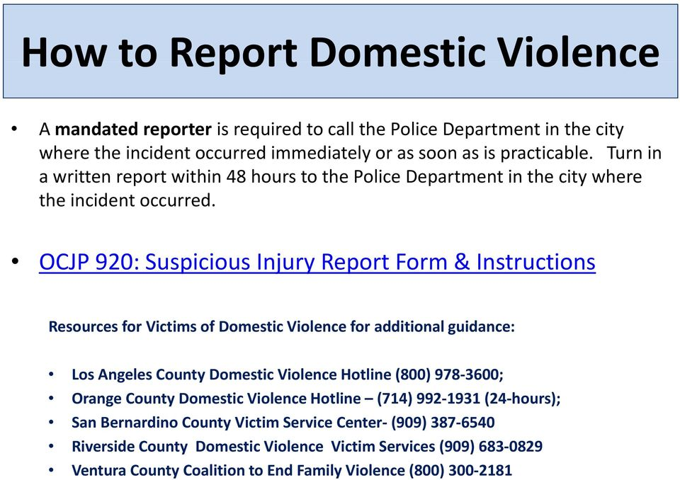 OCJP 920: Suspicious Injury Report Form & Instructions Resources for Victims of Domestic Violence for additional guidance: Los Angeles County Domestic Violence Hotline (800) 978