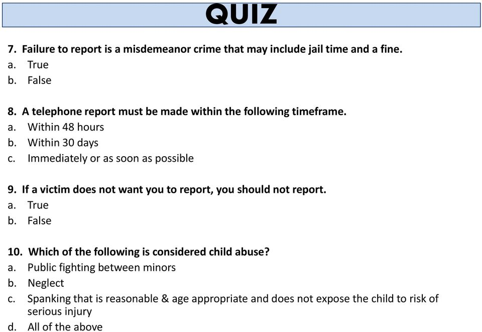 Immediately or as soon as possible 9. If a victim does not want you to report, you should not report. a. True b. False 10.