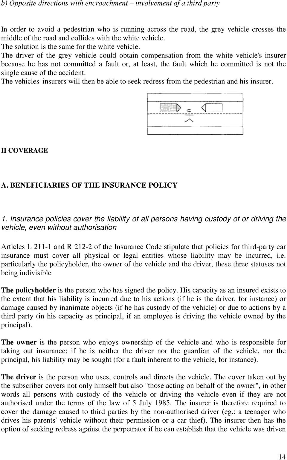 The driver of the grey vehicle could obtain compensation from the white vehicle's insurer because he has not committed a fault or, at least, the fault which he committed is not the single cause of