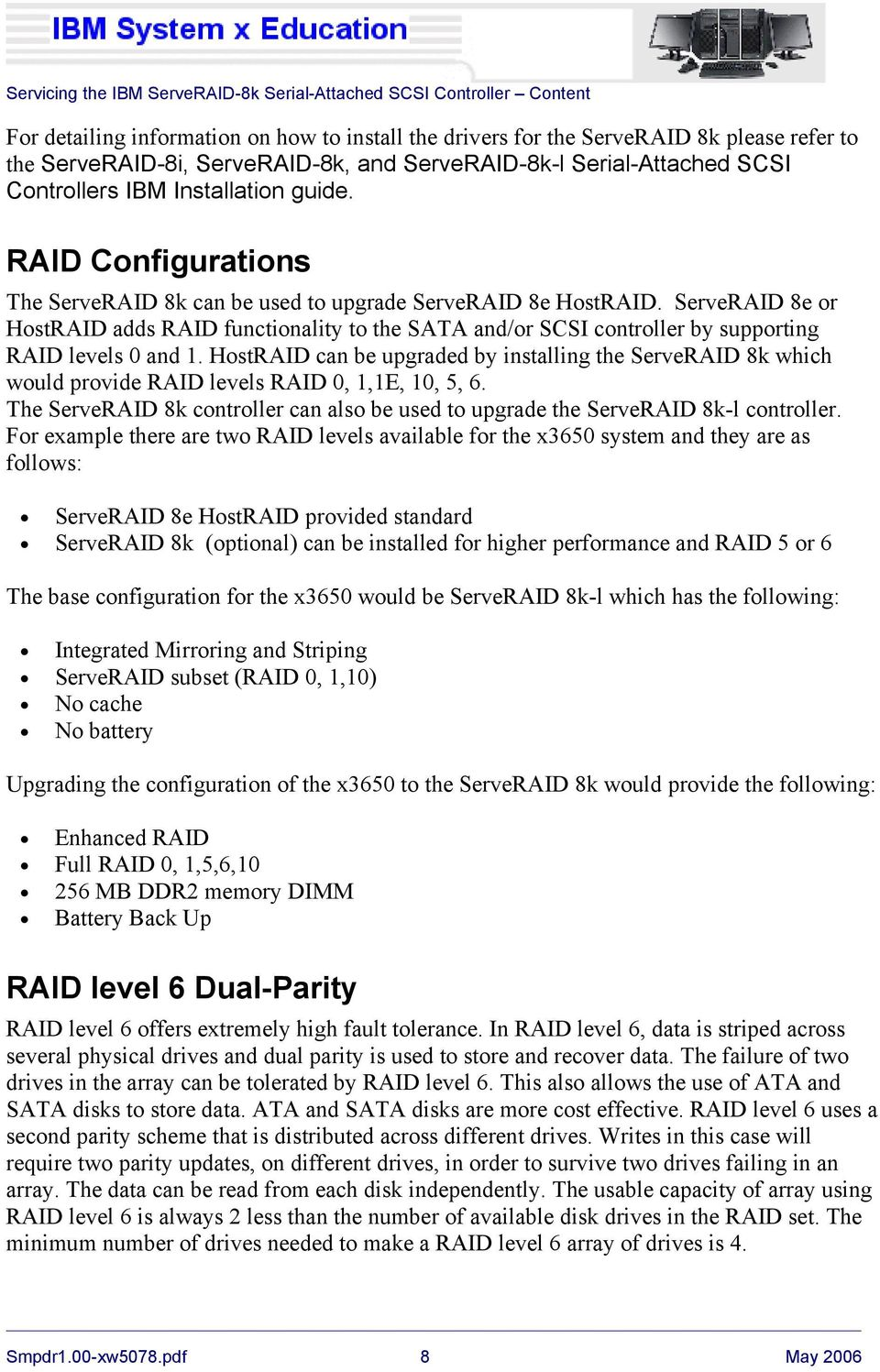 ServeRAID 8e or HostRAID adds RAID functionality to the SATA and/or SCSI controller by supporting RAID levels 0 and 1.