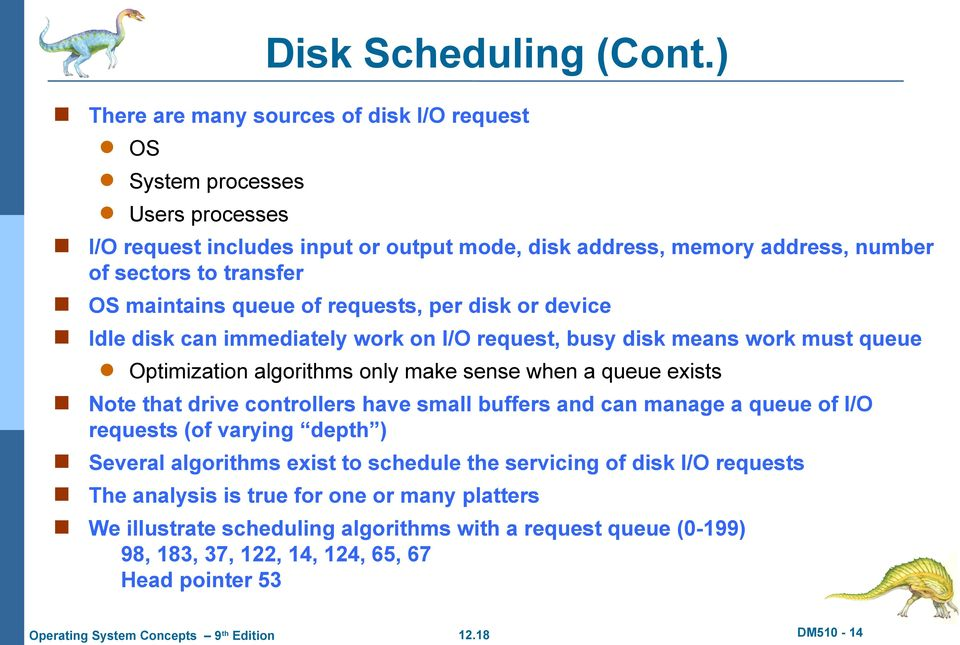 OS maintains queue of requests, per disk or device Idle disk can immediately work on I/O request, busy disk means work must queue Optimization algorithms only make sense when a queue