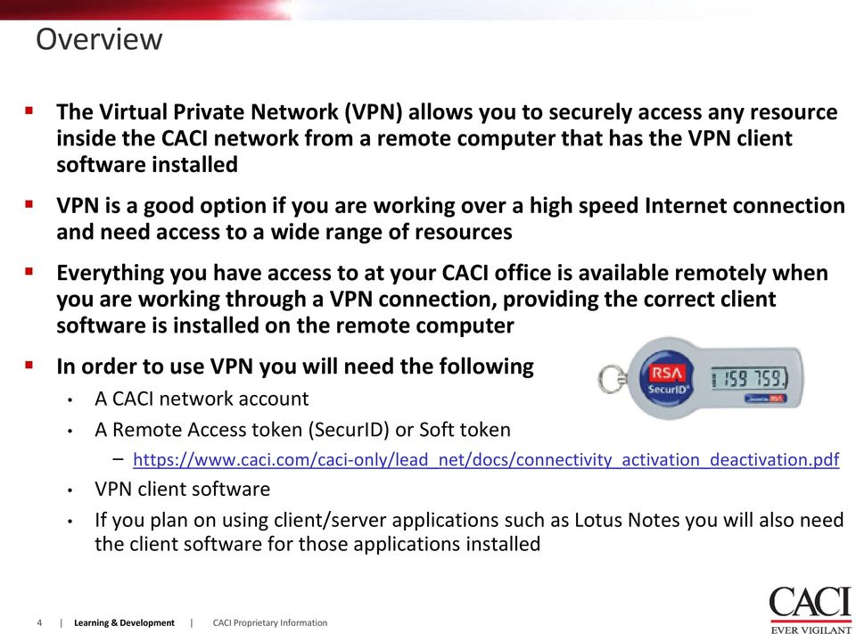 a VPN connection, providing the correct client software is installed on the remote computer In order to use VPN you will need the following A CACI network account A Remote Access token (SecurID) or