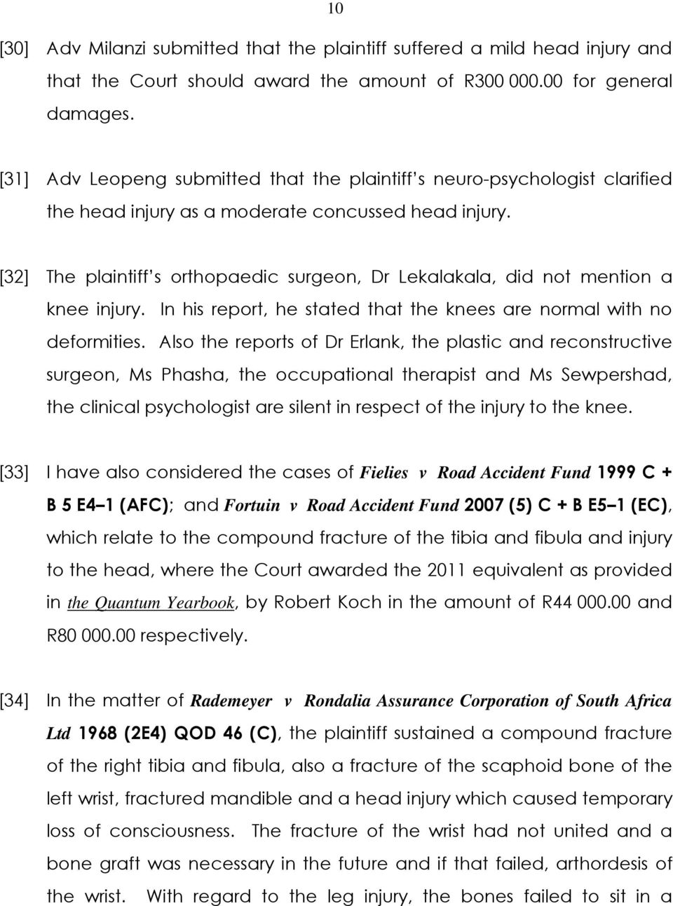 [32] The plaintiff s orthopaedic surgeon, Dr Lekalakala, did not mention a knee injury. In his report, he stated that the knees are normal with no deformities.