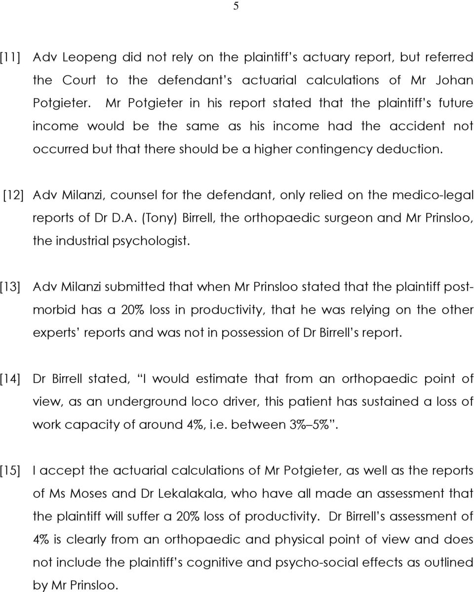 [12] Adv Milanzi, counsel for the defendant, only relied on the medico-legal reports of Dr D.A. (Tony) Birrell, the orthopaedic surgeon and Mr Prinsloo, the industrial psychologist.