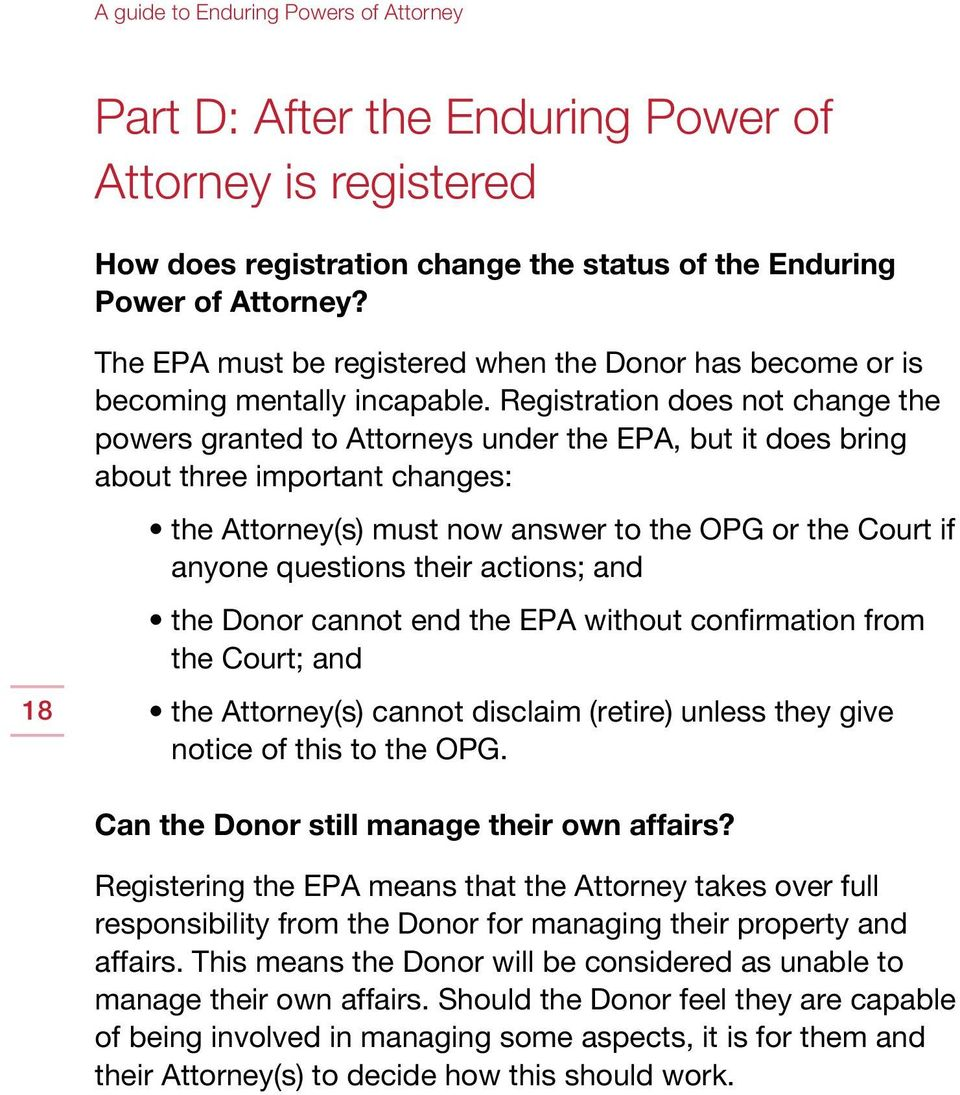 Registration does not change the powers granted to Attorneys under the EPA, but it does bring about three important changes: the Attorney(s) must now answer to the OPG or the Court if anyone