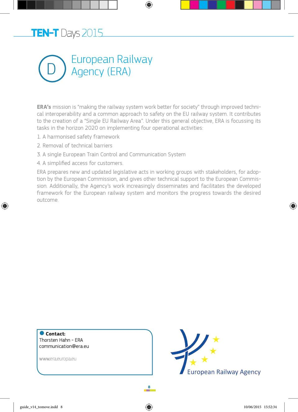 Under this general objective, ERA is focussing its tasks in the horizon 2020 on implementing four operational activities: 1. A harmonised safety framework 2. Removal of technical barriers 3.