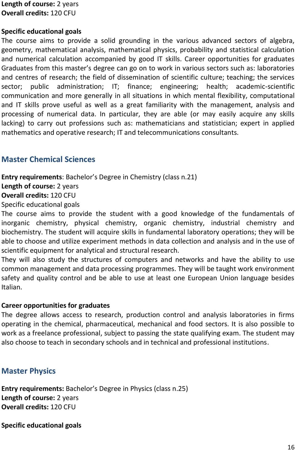 Career opportunities for graduates Graduates from this master s degree can go on to work in various sectors such as: laboratories and centres of research; the field of dissemination of scientific