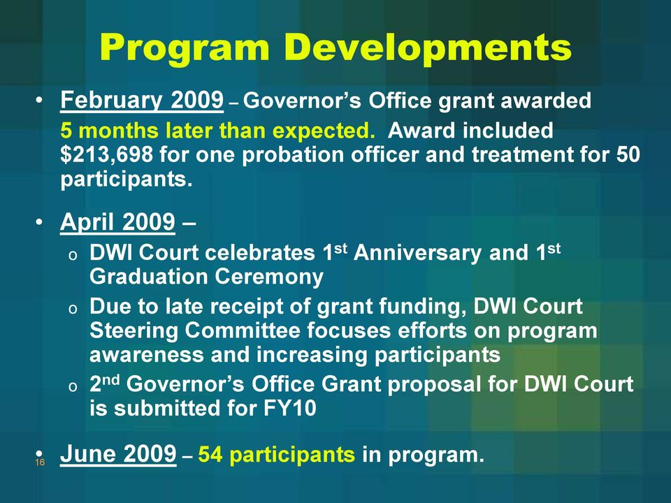 April 2009 o DWI Court celebrates 1 st Anniversary and 1 st Graduation Ceremony o Due to late receipt of grant funding, DWI