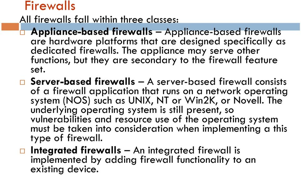 Server-based firewalls A server-based firewall consists of a firewall application that runs on a network operating system (NOS) such as UNIX, NT or Win2K, or Novell.