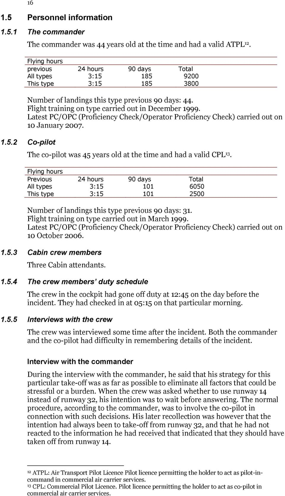 Latest PC/OPC (Proficiency Check/Operator Proficiency Check) carried out on 10 January 2007. 1.5.2 Co-pilot The co-pilot was 45 years old at the time and had a valid CPL 13.
