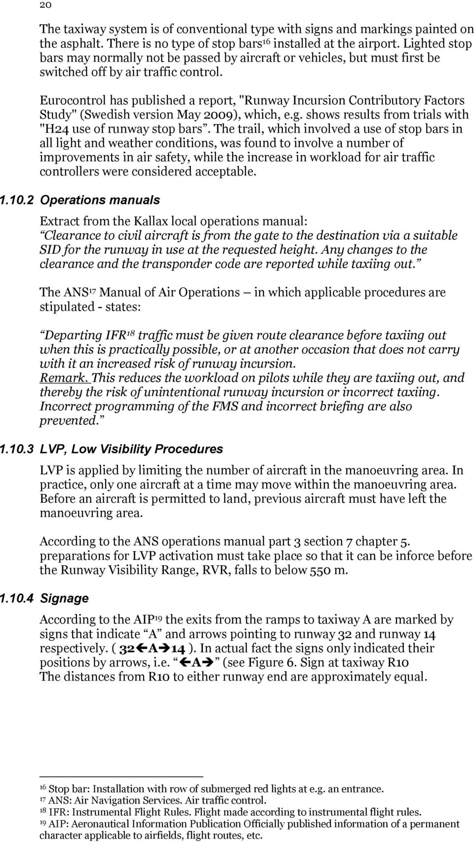 "Eurocontrol has published a report, ""Runway Incursion Contributory Factors Study"" (Swedish version May 2009), which, e.g. shows results from trials with ""H24 use of runway stop bars."